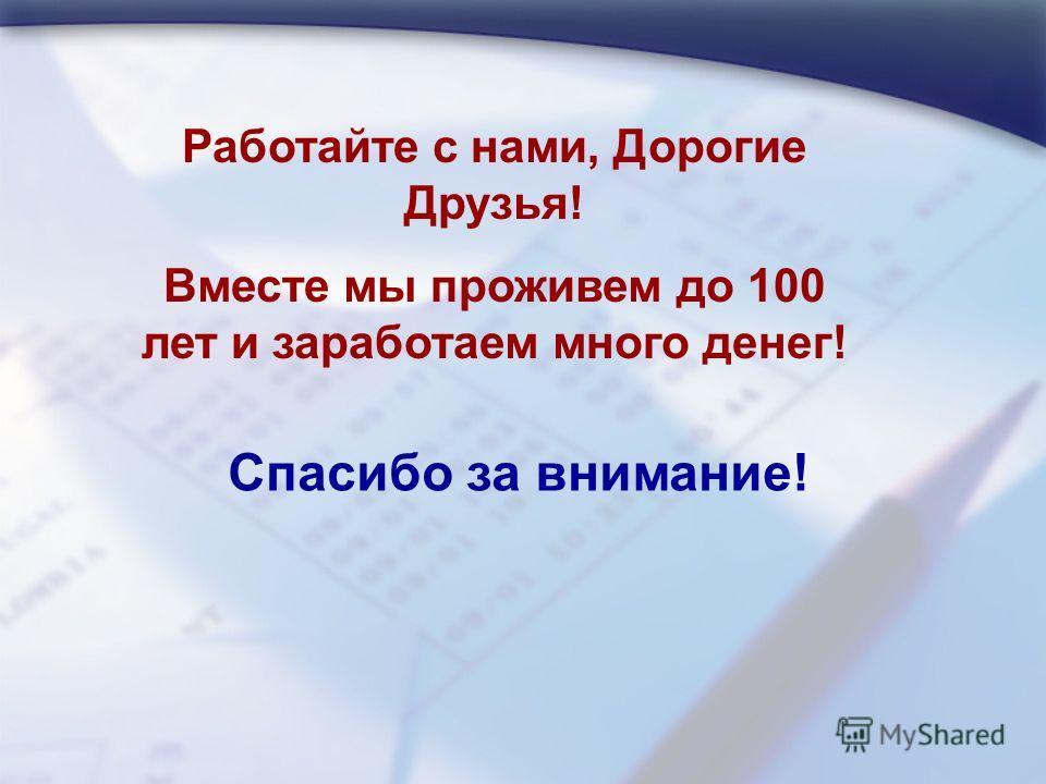 Спасибо за внимание! Работайте с нами, Дорогие Друзья! Вместе мы проживем до 100 лет и заработаем много денег!