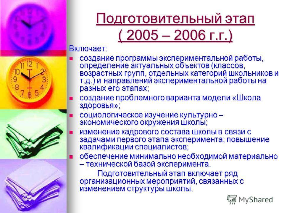 Подготовительный этап ( 2005 – 2006 г.г.) Включает: создание программы экспериментальной работы, определение актуальных объектов (классов, возрастных групп, отдельных категорий школьников и т.д.) и направлений экспериментальной работы на разных его э