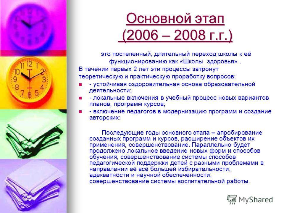 Основной этап (2006 – 2008 г.г.) это постепенный, длительный переход школы к её это постепенный, длительный переход школы к её функционированию как «Школы здоровья». В течении первых 2 лет эти процессы затронут теоретическую и практическую проработку