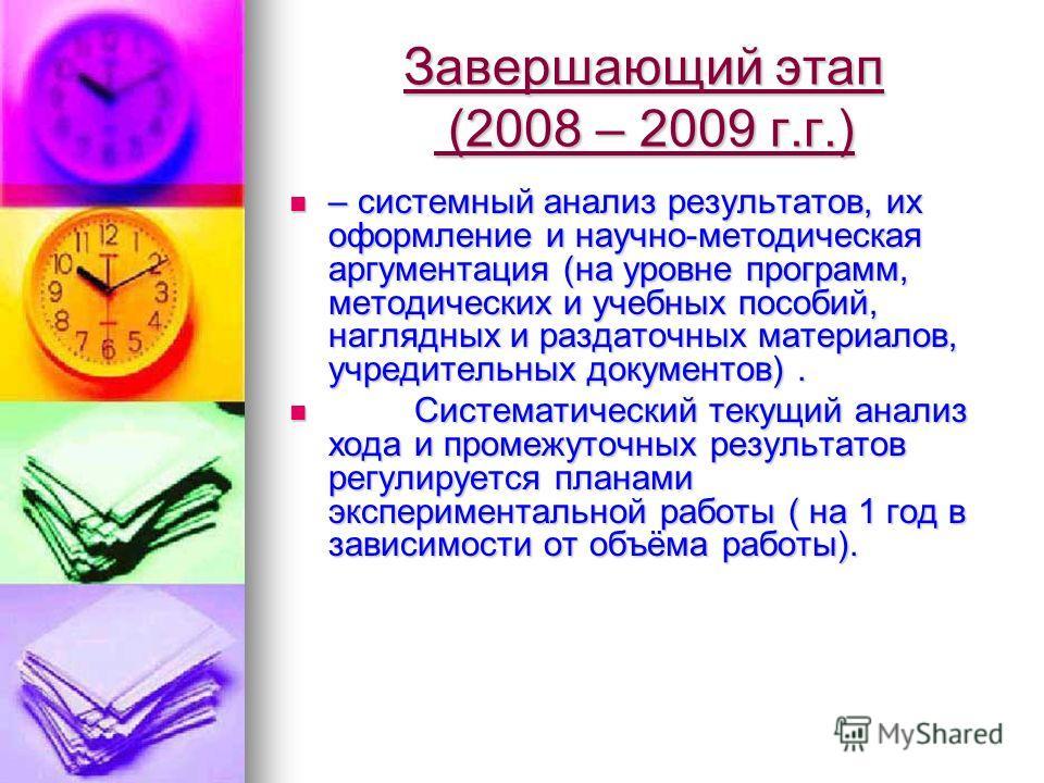Завершающий этап (2008 – 2009 г.г.) – системный анализ результатов, их оформление и научно-методическая аргументация (на уровне программ, методических и учебных пособий, наглядных и раздаточных материалов, учредительных документов). – системный анали