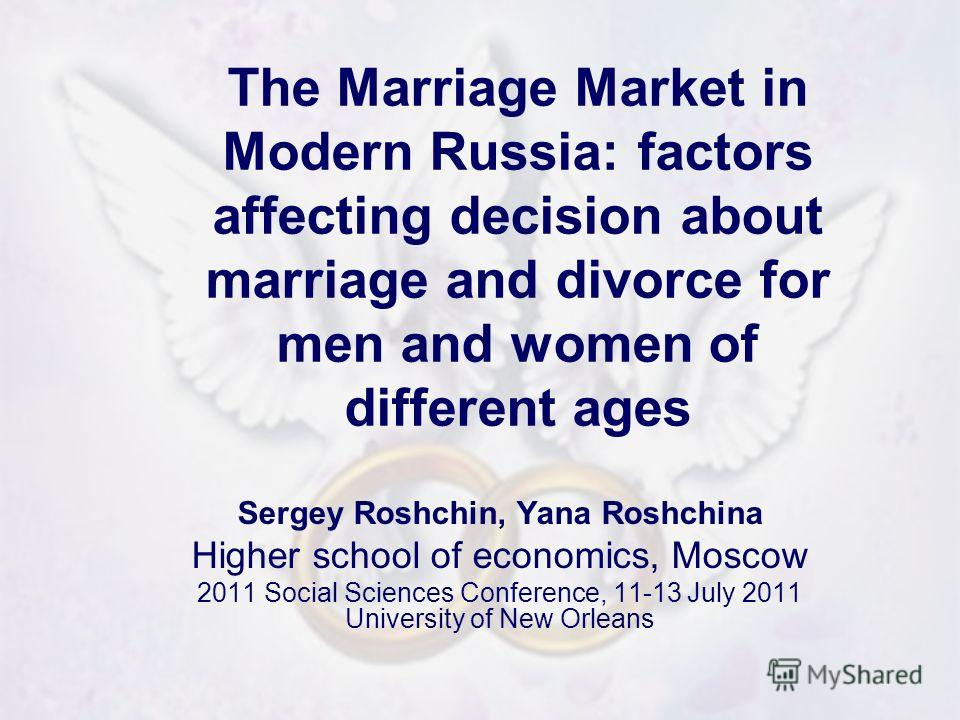 The Marriage Market in Modern Russia: factors affecting decision about marriage and divorce for men and women of different ages Sergey Roshchin, Yana Roshchina Higher school of economics, Moscow 2011 Social Sciences Conference, 11-13 July 2011 Univer