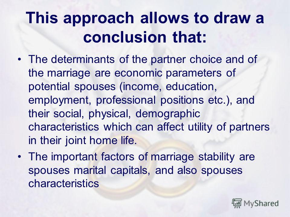 This approach allows to draw a conclusion that: The determinants of the partner choice and of the marriage are economic parameters of potential spouses (income, education, employment, professional positions etc.), and their social, physical, demograp