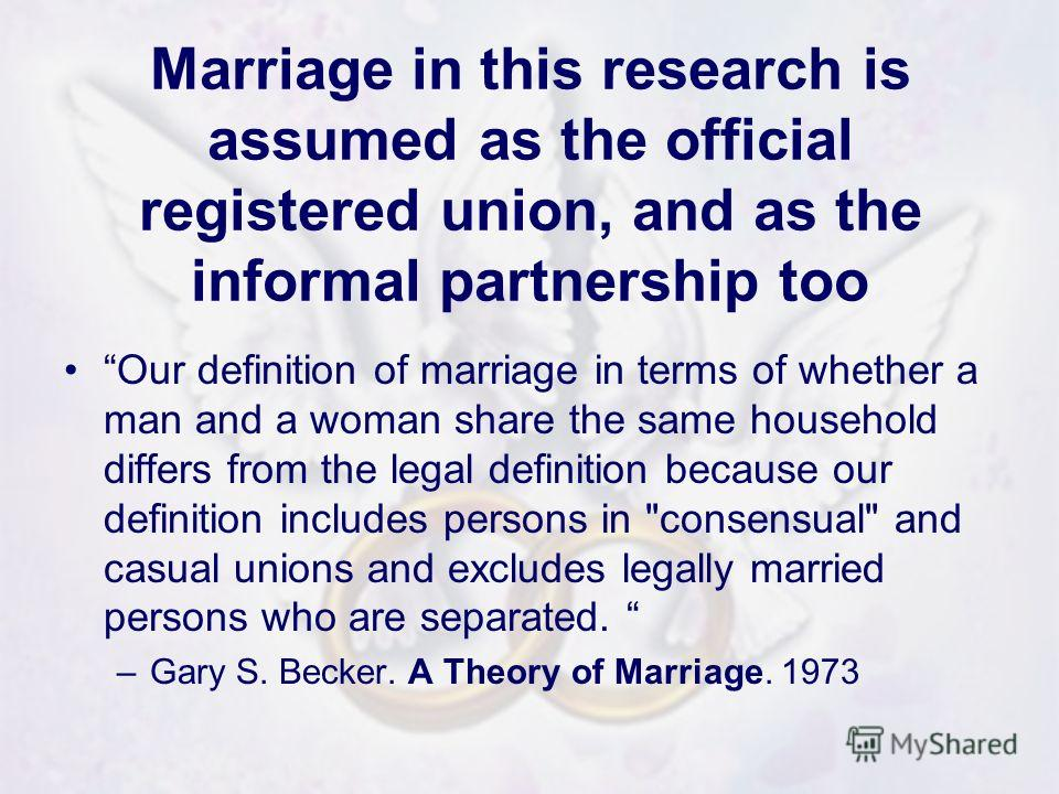 Marriage in this research is assumed as the official registered union, and as the informal partnership too Our definition of marriage in terms of whether a man and a woman share the same household differs from the legal definition because our definit