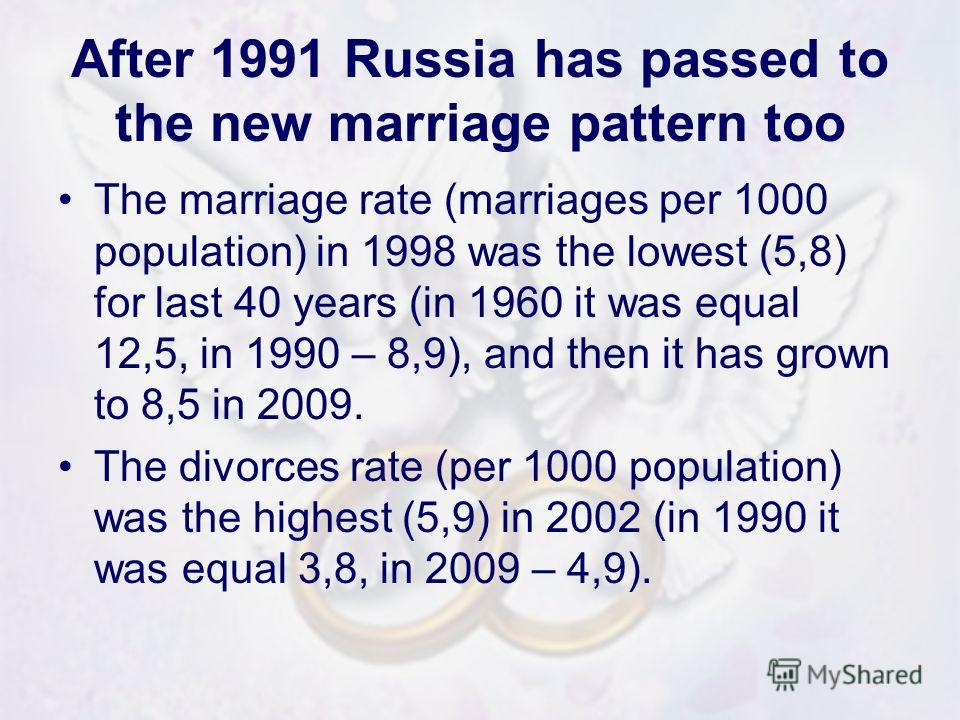 After 1991 Russia has passed to the new marriage pattern too The marriage rate (marriages per 1000 population) in 1998 was the lowest (5,8) for last 40 years (in 1960 it was equal 12,5, in 1990 – 8,9), and then it has grown to 8,5 in 2009. The divorc