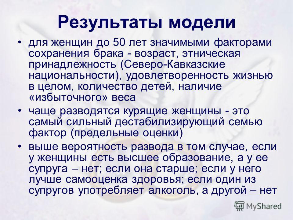 Результаты модели для женщин до 50 лет значимыми факторами сохранения брака - возраст, этническая принадлежность (Северо-Кавказские национальности), удовлетворенность жизнью в целом, количество детей, наличие «избыточного» веса чаще разводятся курящи