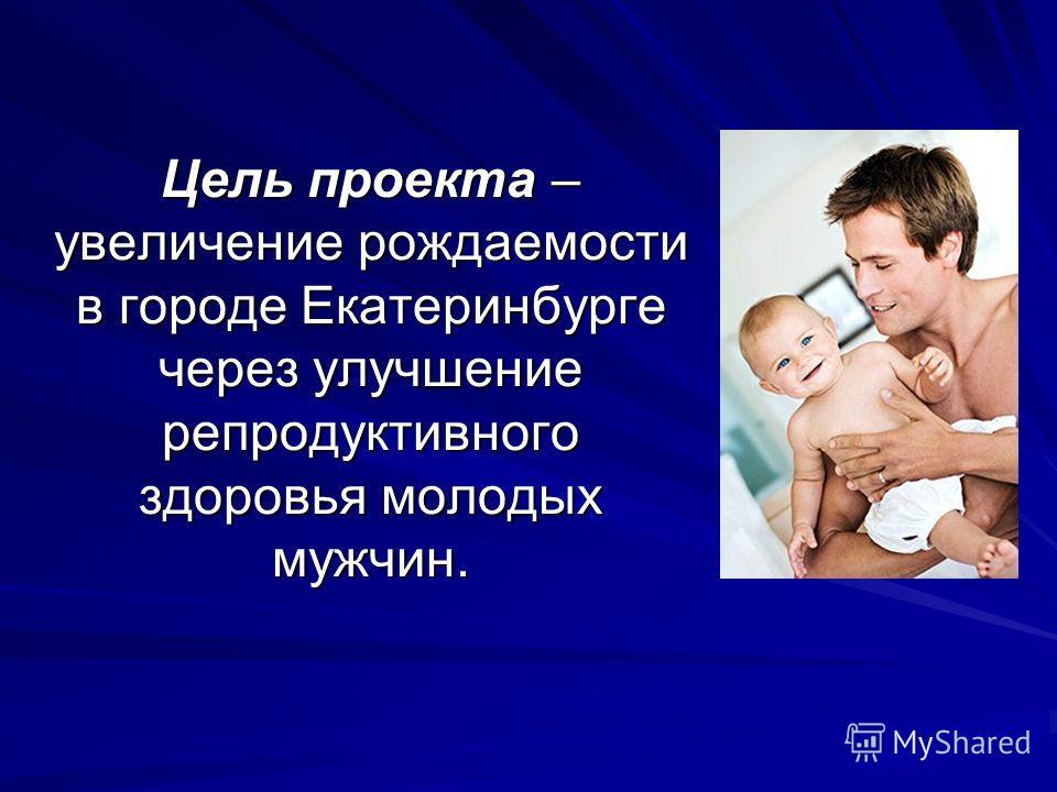 Цель проекта – увеличение рождаемости в городе Екатеринбурге через улучшение репродуктивного здоровья молодых мужчин.