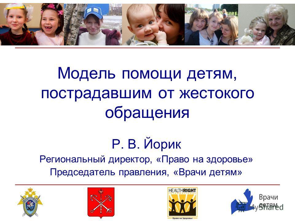 Модель помощи детям, пострадавшим от жестокого обращения Р. В. Йорик Региональный директор, «Право на здоровье» Председатель правления, «Врачи детям»