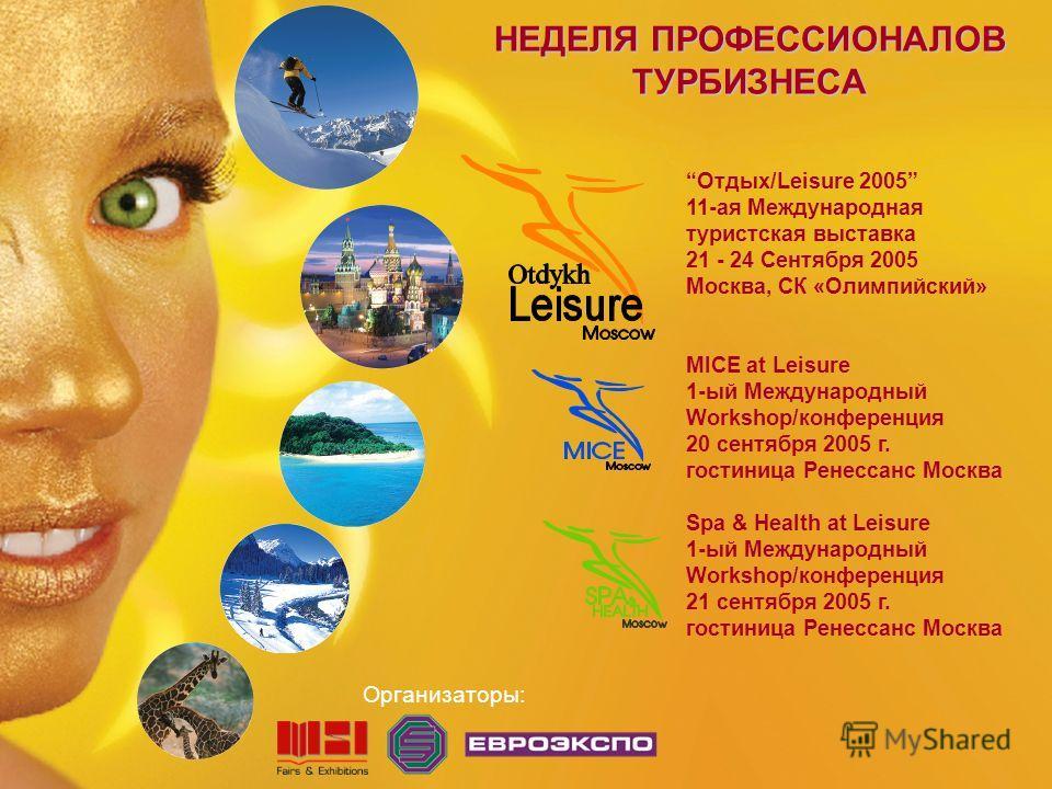 НЕДЕЛЯ ПРОФЕССИОНАЛОВ ТУРБИЗНЕСА Организаторы: Отдых/Leisure 2005 11-ая Международная туристская выставка 21 - 24 Сентября 2005 Москва, СК «Олимпийский» MICE at Leisure 1-ый Международный Workshop/конференция 20 сентября 2005 г. гостиница Ренессанс М