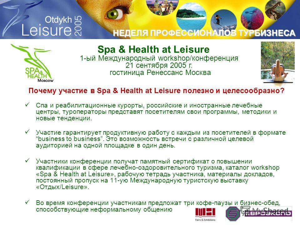 НЕДЕЛЯ ПРОФЕССИОНАЛОВ ТУРБИЗНЕСА Почему участие в Spa & Health at Leisure полезно и целесообразно? Спа и реабилитационные курорты, российские и иностранные лечебные центры, туроператоры представят посетителям свои программы, методики и новые тенденци