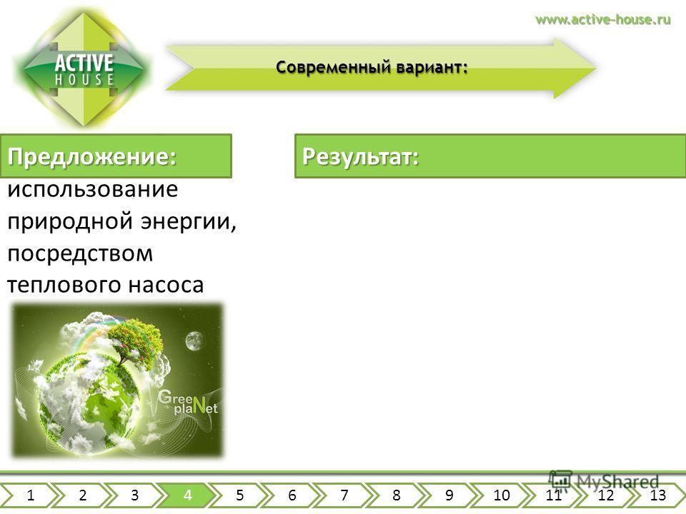 Предложение: 12345678910111213www.active-house.ru Современный вариант: использование природной энергии, посредством теплового насоса Результат: простота эксплуатации снижение эксплуатационных расходов на 90% повышение экологичности повышение безопасн