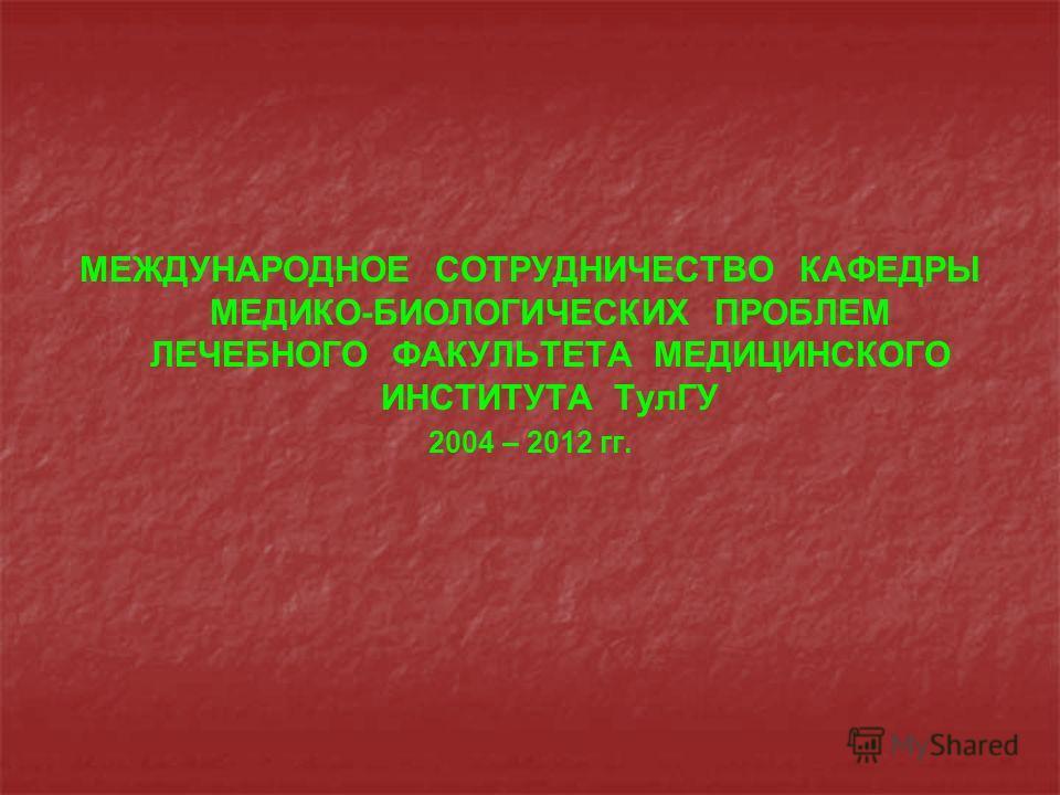 МЕЖДУНАРОДНОЕ СОТРУДНИЧЕСТВО КАФЕДРЫ МЕДИКО-БИОЛОГИЧЕСКИХ ПРОБЛЕМ ЛЕЧЕБНОГО ФАКУЛЬТЕТА МЕДИЦИНСКОГО ИНСТИТУТА ТулГУ 2004 – 2012 гг.