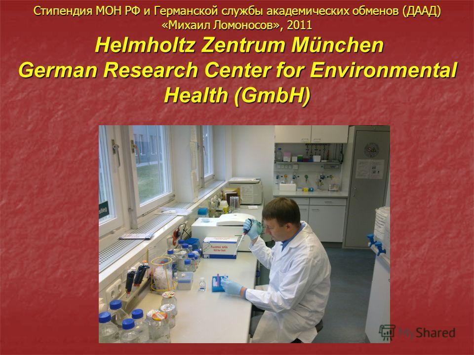 Стипендия МОН РФ и Германской службы академических обменов (ДААД) «Михаил Ломоносов», 2011 Helmholtz Zentrum München German Research Center for Environmental Health (GmbH)