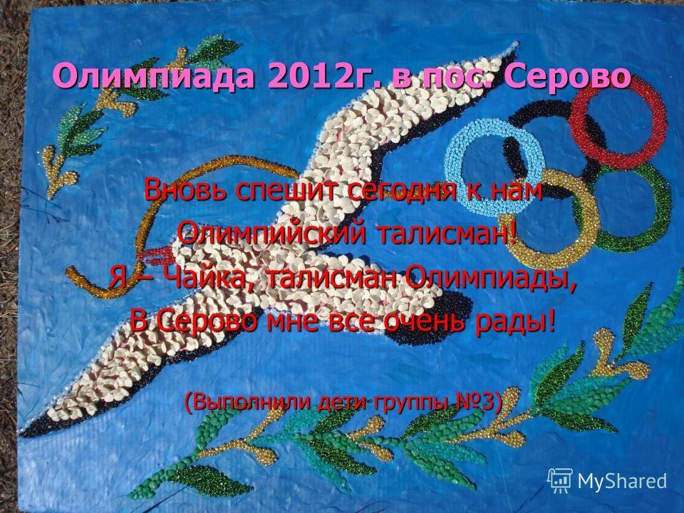 Олимпиада 2012г. в пос. Серово Вновь спешит сегодня к нам Олимпийский талисман! Олимпийский талисман! Я – Чайка, талисман Олимпиады, В Серово мне все очень рады! (Выполнили дети группы 3)