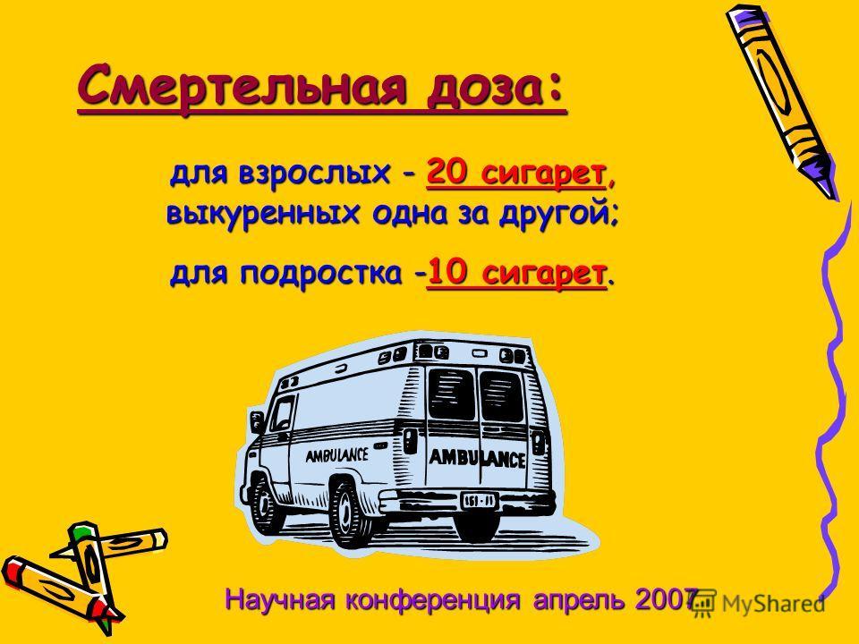 Смертельная доза: для взрослых - 20 сигарет, выкуренных одна за другой; для подростка -10 сигарет. Научная конференция апрель 2007