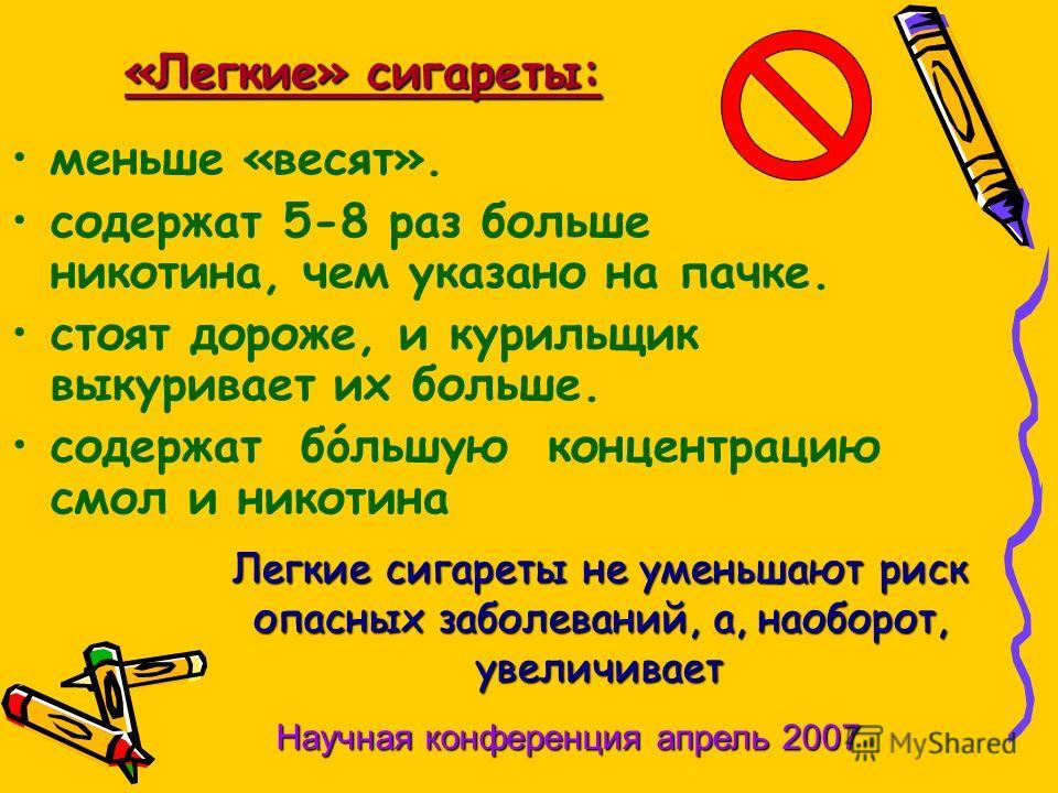 «Легкие» сигареты: меньше «весят». содержат 5-8 раз больше никотина, чем указано на пачке. стоят дороже, и курильщик выкуривает их больше. содержат бóльшую концентрацию смол и никотина Легкие сигареты не уменьшают риск опасных заболеваний, а, наоборо
