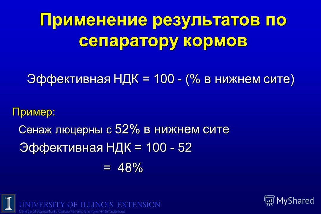 Применение результатов по сепаратору кормов Эффективная НДК = 100 - (% в нижнем сите) Пример: Сенаж люцерны с 52% в нижнем сите Сенаж люцерны с 52% в нижнем сите Эффективная НДК = 100 - 52 Эффективная НДК = 100 - 52 = 48% = 48%