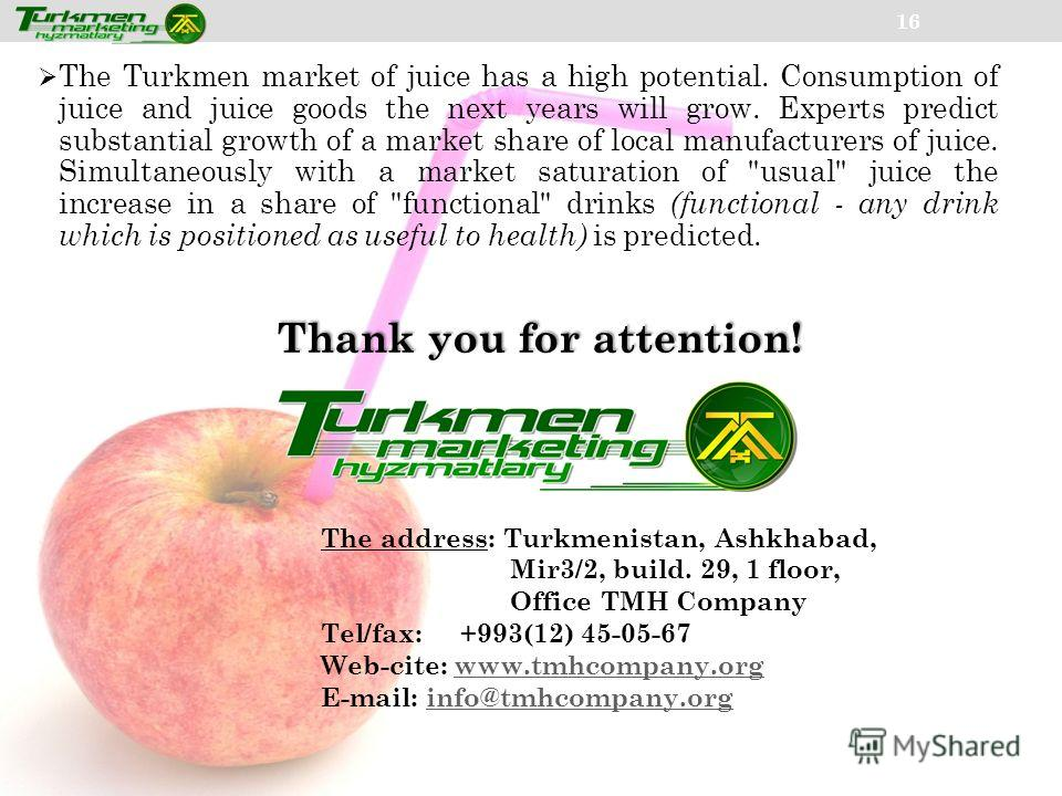 16 The Turkmen market of juice has a high potential. Consumption of juice and juice goods the next years will grow. Experts predict substantial growth of a market share of local manufacturers of juice. Simultaneously with a market saturation of