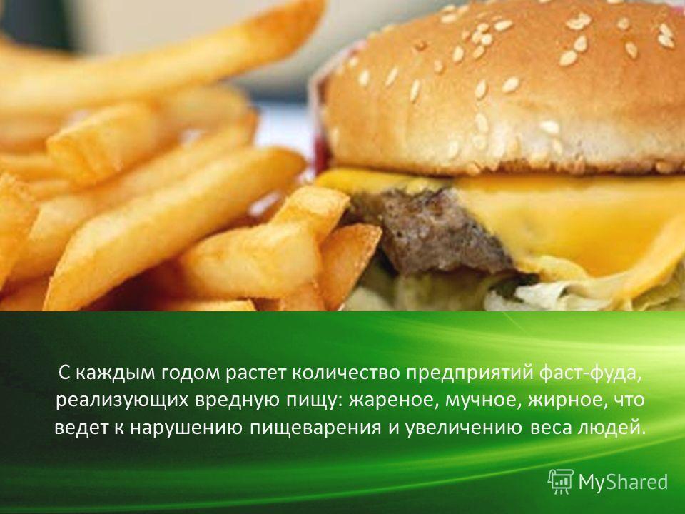 С каждым годом растет количество предприятий фаст-фуда, реализующих вредную пищу: жареное, мучное, жирное, что ведет к нарушению пищеварения и увеличению веса людей.