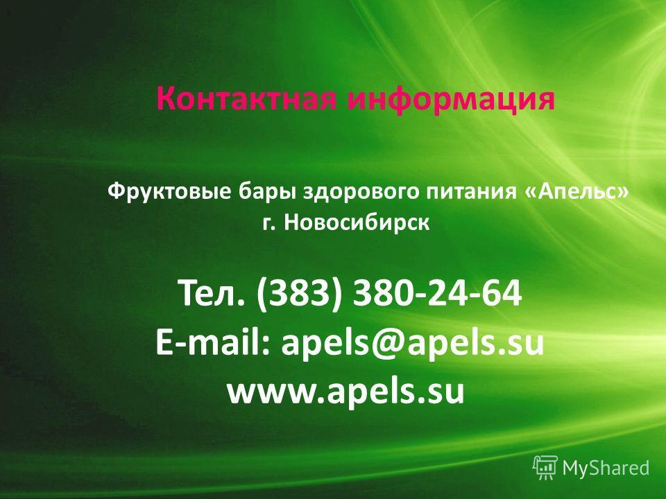 Контактная информация Фруктовые бары здорового питания «Апельс» г. Новосибирск Тел. (383) 380-24-64 E-mail: apels@apels.su www.apels.su