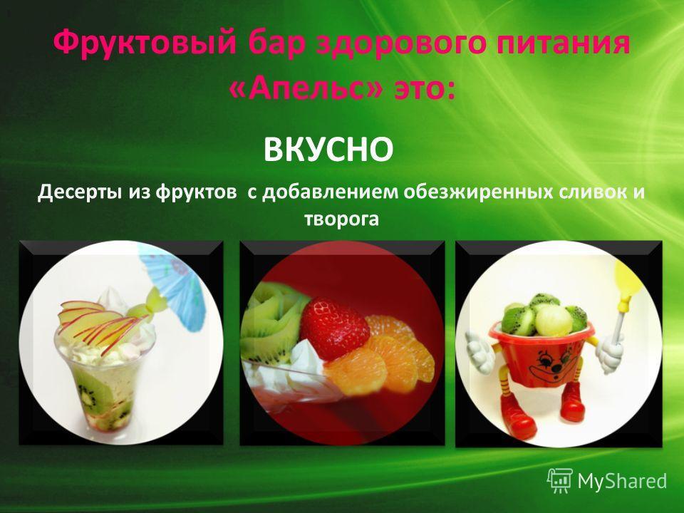Фруктовый бар здорового питания «Апельс» это: Десерты из фруктов с добавлением обезжиренных сливок и творога ВКУСНО