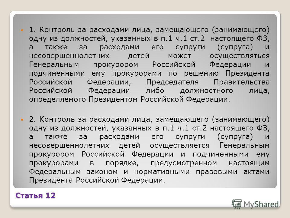 Статья 12 1. Контроль за расходами лица, замещающего (занимающего) одну из должностей, указанных в п.1 ч.1 ст.2 настоящего ФЗ, а также за расходами его супруги (супруга) и несовершеннолетних детей может осуществляться Генеральным прокурором Российско