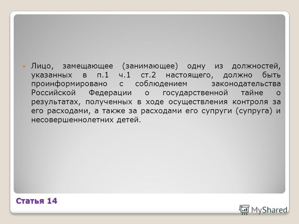 Статья 14 Лицо, замещающее (занимающее) одну из должностей, указанных в п.1 ч.1 ст.2 настоящего, должно быть проинформировано с соблюдением законодательства Российской Федерации о государственной тайне о результатах, полученных в ходе осуществления к