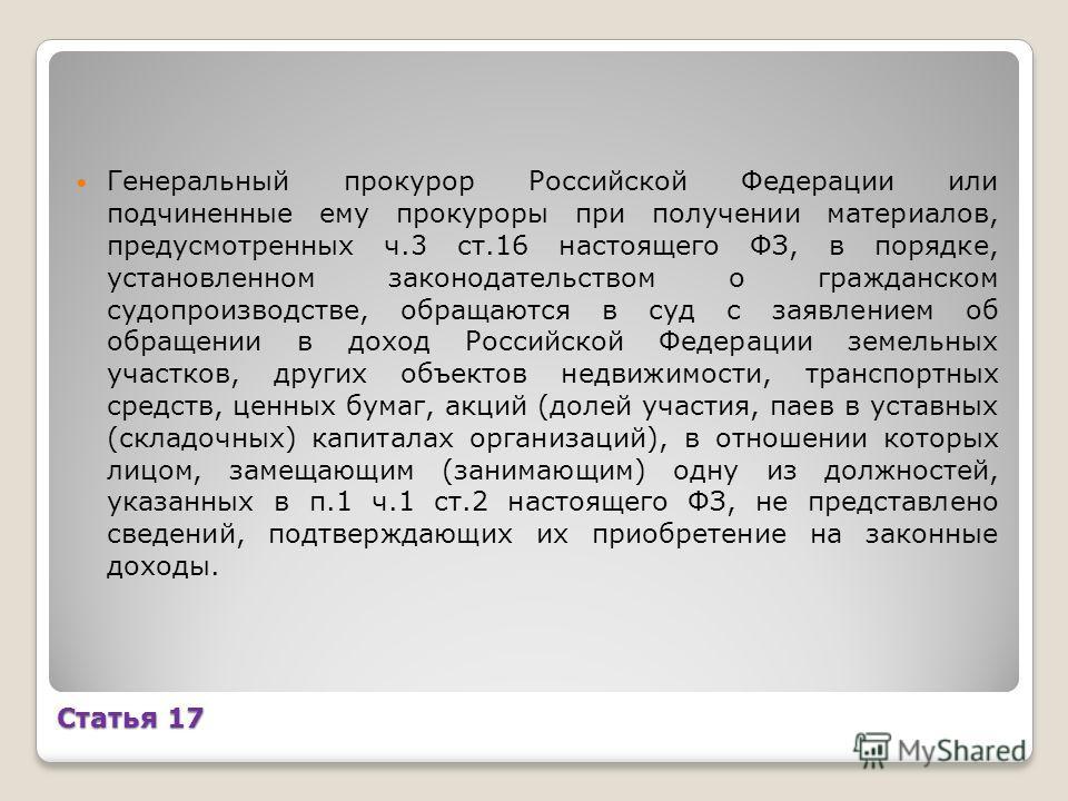 Статья 17 Генеральный прокурор Российской Федерации или подчиненные ему прокуроры при получении материалов, предусмотренных ч.3 ст.16 настоящего ФЗ, в порядке, установленном законодательством о гражданском судопроизводстве, обращаются в суд с заявлен