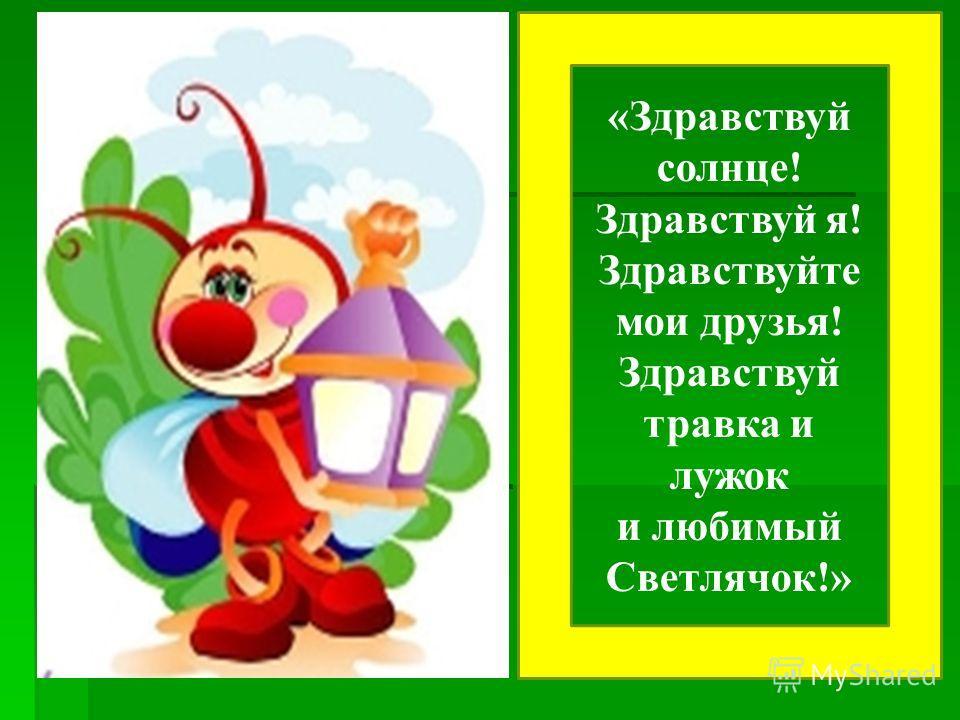 «Здравствуй солнце! Здравствуй я! Здравствуйте мои друзья! Здравствуй травка и лужок и любимый Светлячок!»