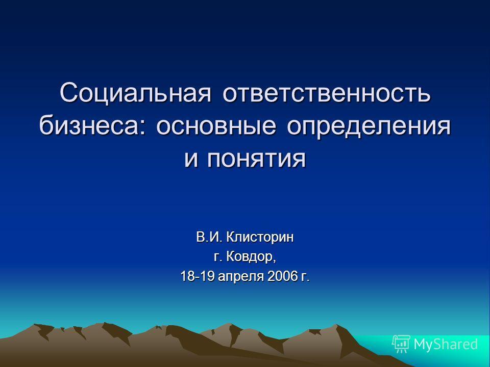Социальная ответственность бизнеса: основные определения и понятия В.И. Клисторин г. Ковдор, 18-19 апреля 2006 г.