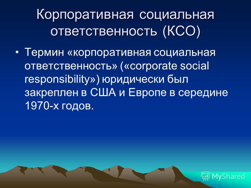 Корпоративная социальная ответственность (КСО) Термин «корпоративная социальная ответственность» («corporate social responsibility») юридически был закреплен в США и Европе в середине 1970-х годов.