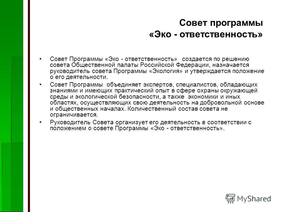 Совет программы «Эко - ответственность» Совет Программы «Эко - ответственность» создается по решению совета Общественной палаты Российской Федерации, назначается руководитель совета Программы «Экология» и утверждается положение о его деятельности. Со