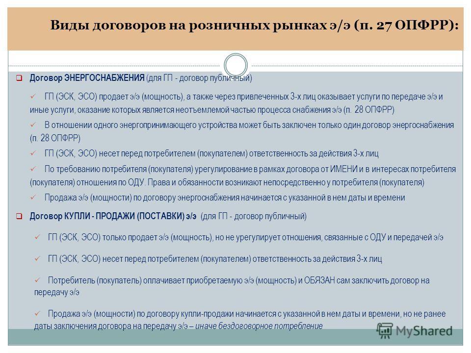 Виды договоров на розничных рынках э/э (п. 27 ОПФРР): Договор ЭНЕРГОСНАБЖЕНИЯ (для ГП - договор публичный) ГП (ЭСК, ЭСО) продает э/э (мощность), а также через привлеченных 3-х лиц оказывает услуги по передаче э/э и иные услуги, оказание которых являе