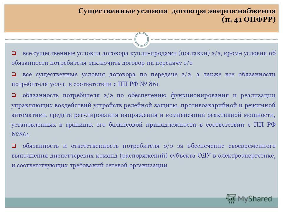 Существенные условия договора энергоснабжения (п. 41 ОПФРР) все существенные условия договора купли-продажи (поставки) э/э, кроме условия об обязанности потребителя заключить договор на передачу э/э все существенные условия договора по передаче э/э,