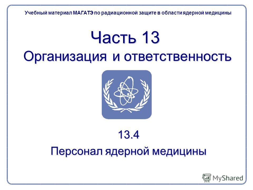 13.4 Персонал ядерной медицины Часть 13 Организация и ответственность Учебный материал МАГАТЭ по радиационной защите в области ядерной медицины