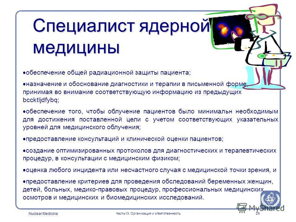 Nuclear Medicine Часть13. Организация и ответственность29 Специалист ядерной медицины обеспечение общей радиационной защиты пациента; назначение и обоснование диагностики и терапии в письменной форме, принимая во внимание соответствующую информацию и