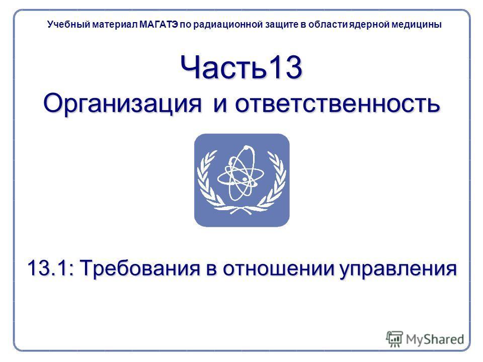 Часть13 Организация и ответственность 13.1: Требования в отношении управления Учебный материал МАГАТЭ по радиационной защите в области ядерной медицины