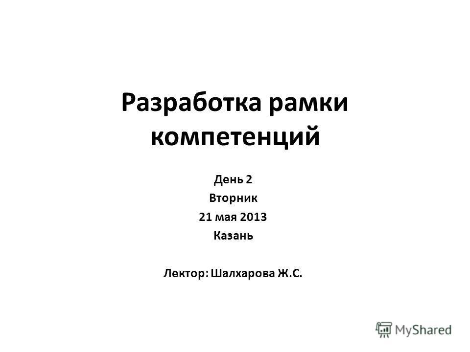 Разработка рамки компетенций День 2 Вторник 21 мая 2013 Казань Лектор: Шалхарова Ж.С.
