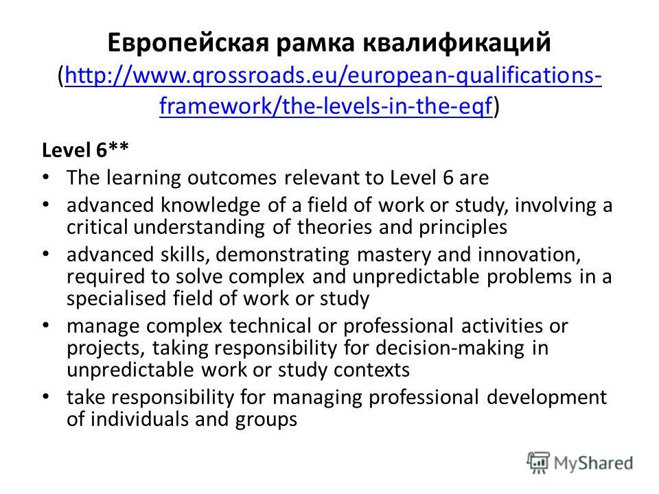 Европейская рамка квалификаций (http://www.qrossroads.eu/european-qualifications- framework/the-levels-in-the-eqf)http://www.qrossroads.eu/european-qualifications- framework/the-levels-in-the-eqf Level 6** The learning outcomes relevant to Level 6 ar