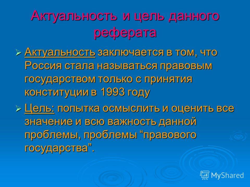 Актуальность и цель данного реферата Актуальность заключается в том, что Россия стала называться правовым государством только с принятия конституции в 1993 году Актуальность заключается в том, что Россия стала называться правовым государством только