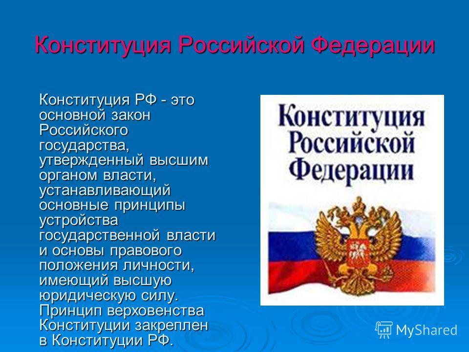 Конституция Российской Федерации Конституция РФ - это основной закон Российского государства, утвержденный высшим органом власти, устанавливающий основные принципы устройства государственной власти и основы правового положения личности, имеющий высшу
