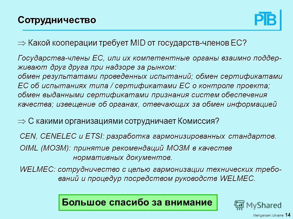 Mengersen: Ukraine 14 Сотрудничество Какой кооперации требует MID от государств-членов ЕС? Государства-члены ЕС, или их компетентные органы взаимно поддер- живают друг друга при надзоре за рынком: обмен результатами проведенных испытаний; обмен серти