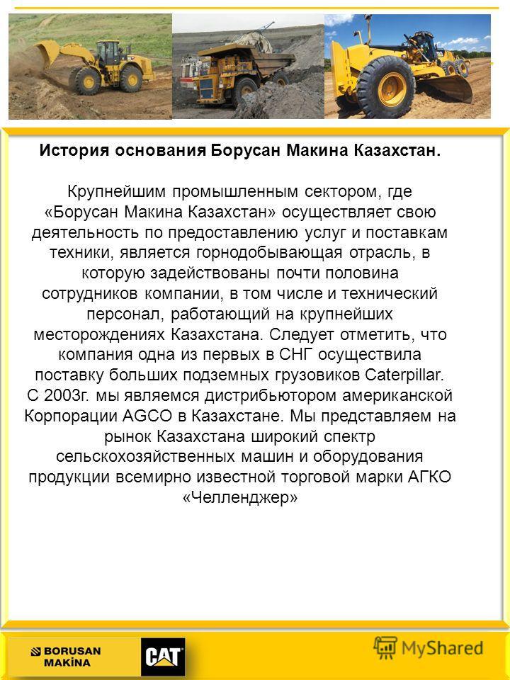История основания Борусан Макина Казахстан. Крупнейшим промышленным сектором, где «Борусан Макина Казахстан» осуществляет свою деятельность по предоставлению услуг и поставкам техники, является горнодобывающая отрасль, в которую задействованы почти п