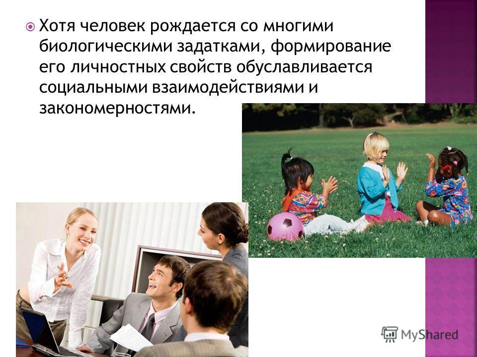 Хотя человек рождается со многими биологическими задатками, формирование его личностных свойств обуславливается социальными взаимодействиями и закономерностями.