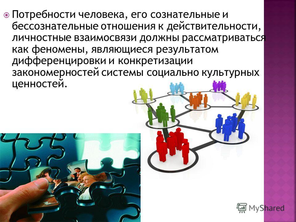 Потребности человека, его сознательные и бессознательные отношения к действительности, личностные взаимосвязи должны рассматриваться как феномены, являющиеся результатом дифференцировки и конкретизации закономерностей системы социально культурных цен