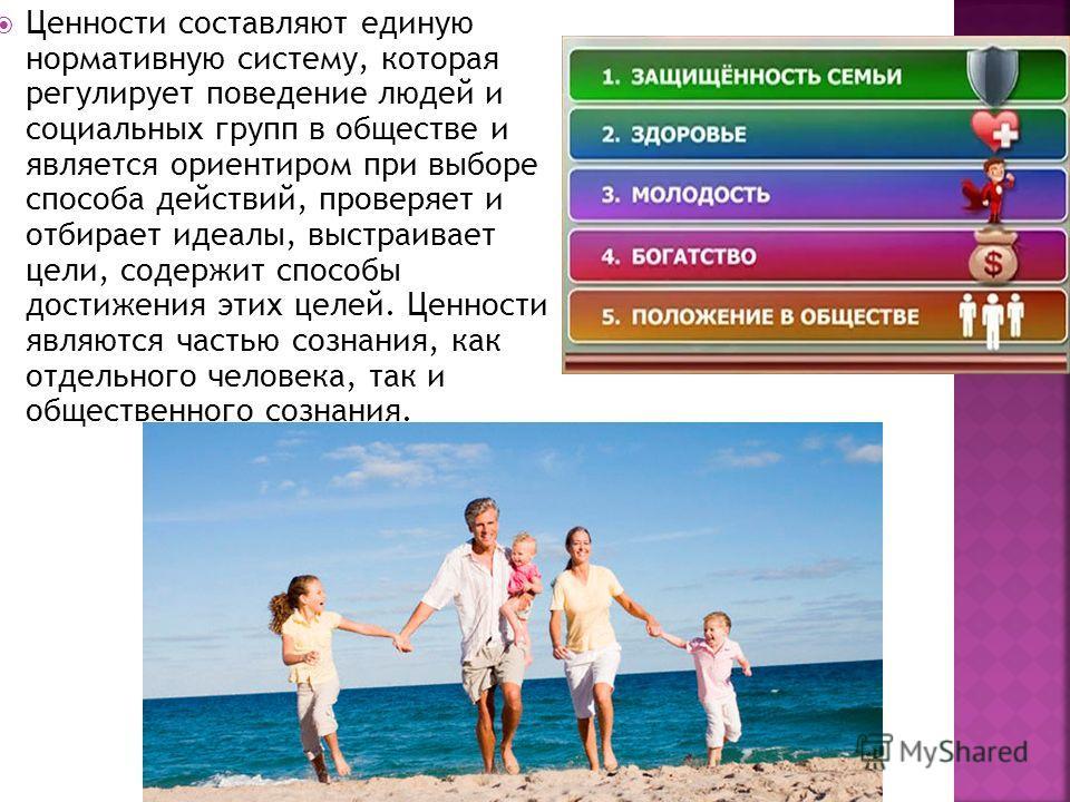 Ценности составляют единую нормативную систему, которая регулирует поведение людей и социальных групп в обществе и является ориентиром при выборе способа действий, проверяет и отбирает идеалы, выстраивает цели, содержит способы достижения этих целей.