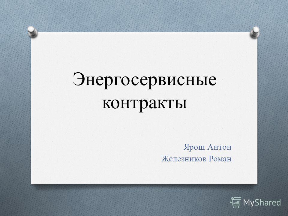 Энергосервисные контракты Ярош Антон Железников Роман