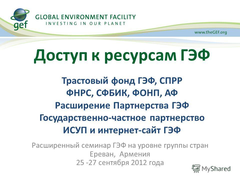Расширенный семинар ГЭФ на уровне группы стран Ереван, Армения 25 -27 сентября 2012 года Доступ к ресурсам ГЭФ Трастовый фонд ГЭФ, СПРР ФНРС, СФБИК, ФОНП, АФ Расширение Партнерства ГЭФ Государственно-частное партнерство ИСУП и интернет-сайт ГЭФ