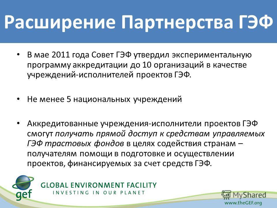 В мае 2011 года Совет ГЭФ утвердил экспериментальную программу аккредитации до 10 организаций в качестве учреждений-исполнителей проектов ГЭФ. Не менее 5 национальных учреждений Аккредитованные учреждения-исполнители проектов ГЭФ смогут получать прям