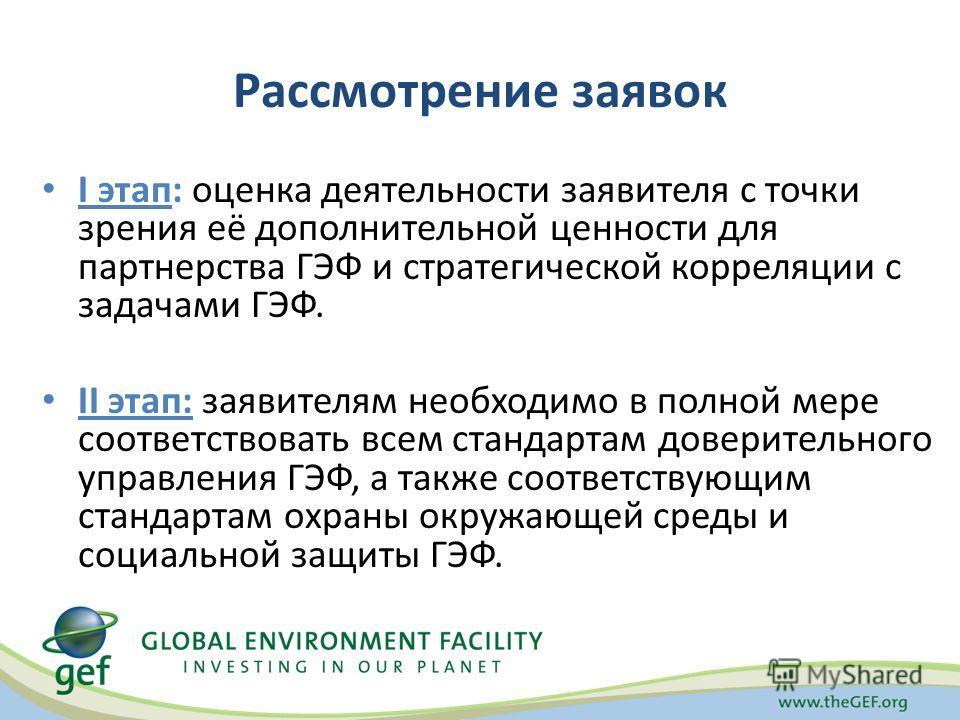 Рассмотрение заявок I этап: оценка деятельности заявителя с точки зрения её дополнительной ценности для партнерства ГЭФ и стратегической корреляции с задачами ГЭФ. II этап: заявителям необходимо в полной мере соответствовать всем стандартам доверител