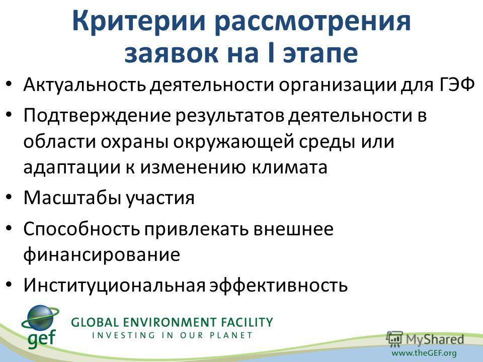 Критерии рассмотрения заявок на I этапе Актуальность деятельности организации для ГЭФ Подтверждение результатов деятельности в области охраны окружающей среды или адаптации к изменению климата Масштабы участия Способность привлекать внешнее финансиро